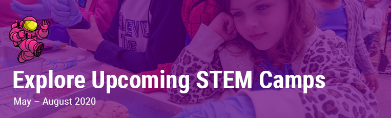 Explore Upcoming STEM Camps: May – August 2020